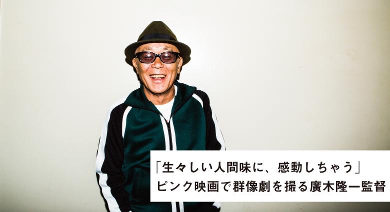 ピンク映画で群像劇を撮る廣木隆一監督