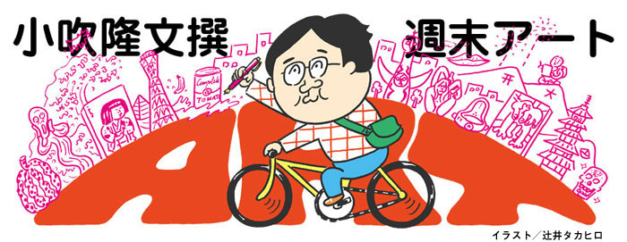 小吹隆文撰・週末アート、8/17〜