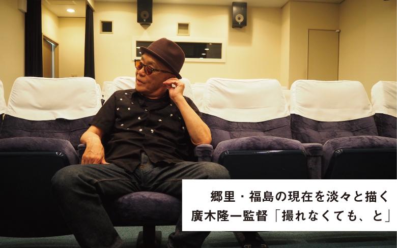 廣木隆一監督「撮れなくてもいい、と」