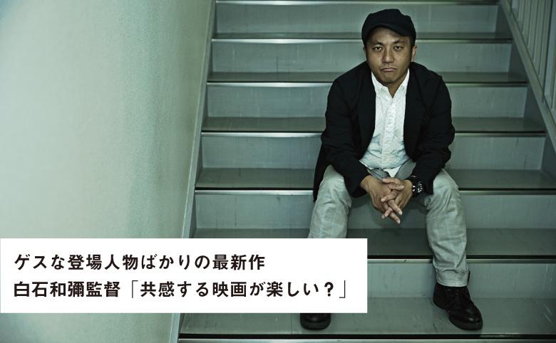 白石和彌監督「共感する映画、楽しい?」