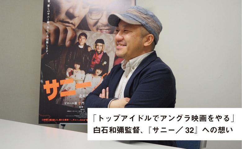 白石和彌監督「アイドルでアングラ映画」