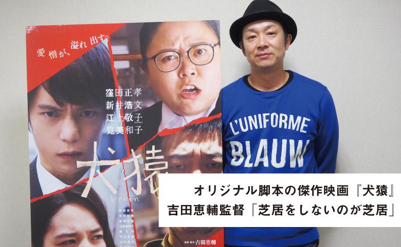 吉田恵輔監督「芝居をしないのが芝居」
