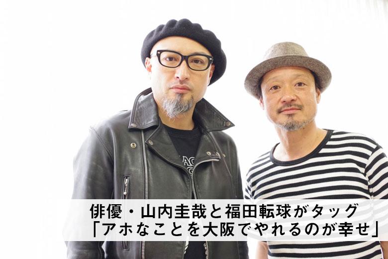 山内圭哉と福田転球「大阪でアホなこと」