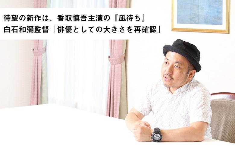 白石和彌監督「俳優・香取慎吾を再確認」